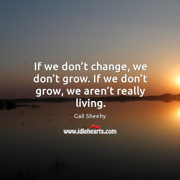 Image, If we don't change, we don't grow. If we don't grow, we aren't really living.