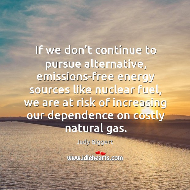 If we don't continue to pursue alternative, emissions-free energy sources like nuclear fuel Image