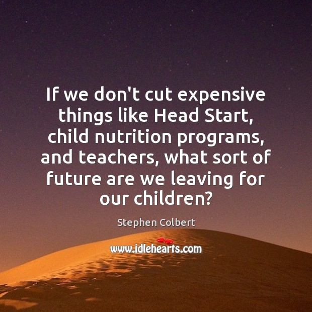 If we don't cut expensive things like Head Start, child nutrition programs, Stephen Colbert Picture Quote