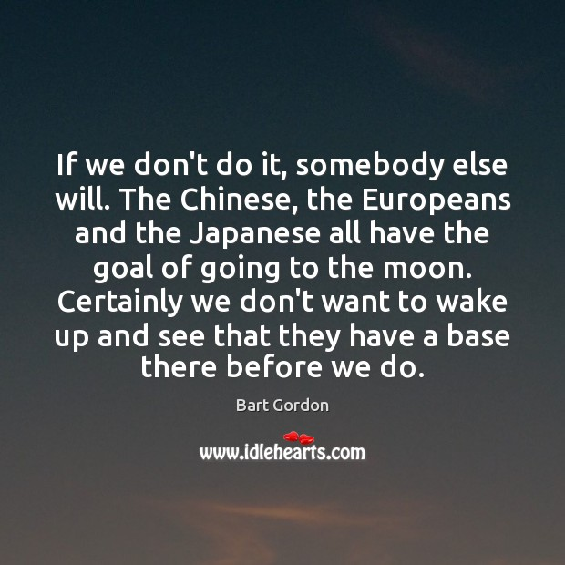 Image, If we don't do it, somebody else will. The Chinese, the Europeans