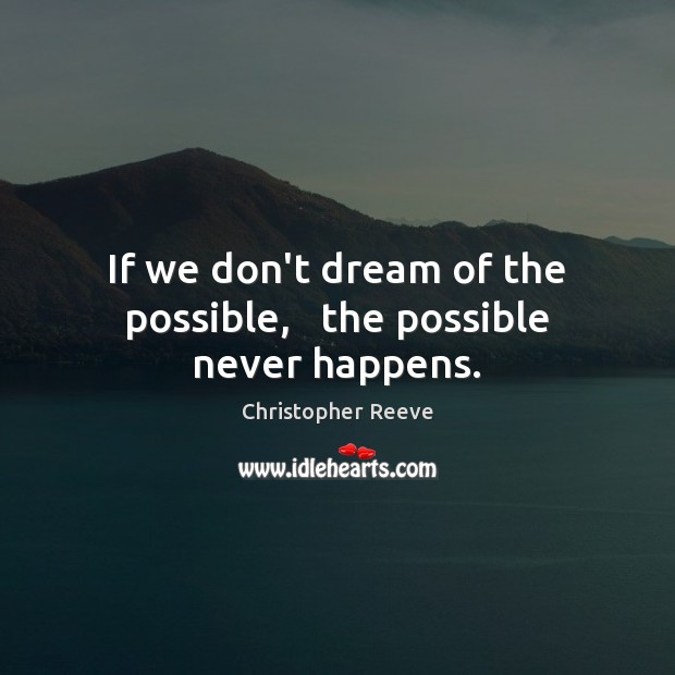 If we don't dream of the possible,   the possible never happens. Image