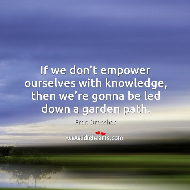 If we don't empower ourselves with knowledge, then we're gonna be led down a garden path. Image