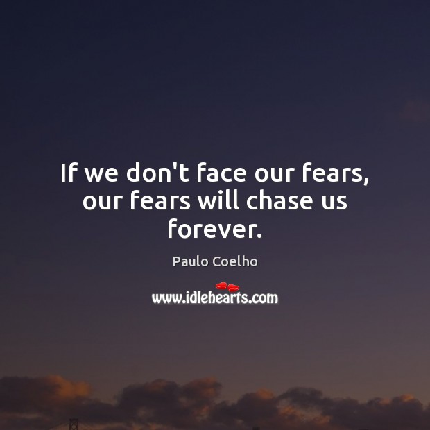 Image, If we don't face our fears, our fears will chase us forever.