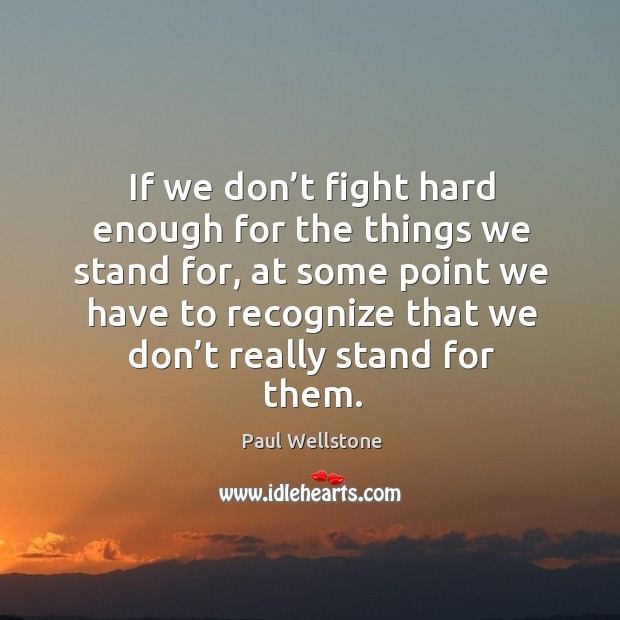 If we don't fight hard enough for the things we stand for Paul Wellstone Picture Quote