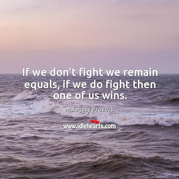 If we don't fight we remain equals, if we do fight then one of us wins. Malagasy Proverbs Image