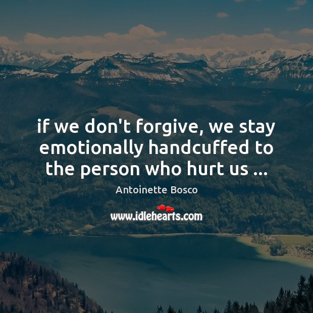 Image, If we don't forgive, we stay emotionally handcuffed to the person who hurt us …