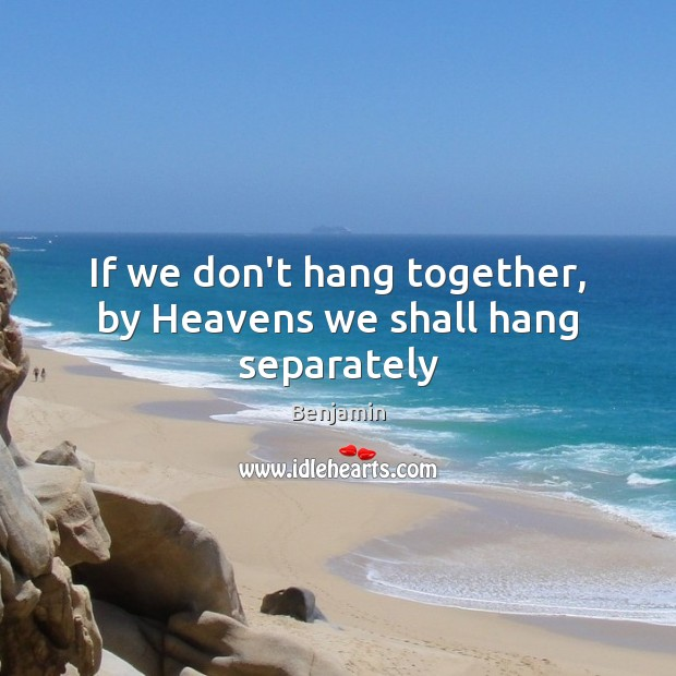 If we don't hang together, by Heavens we shall hang separately Image