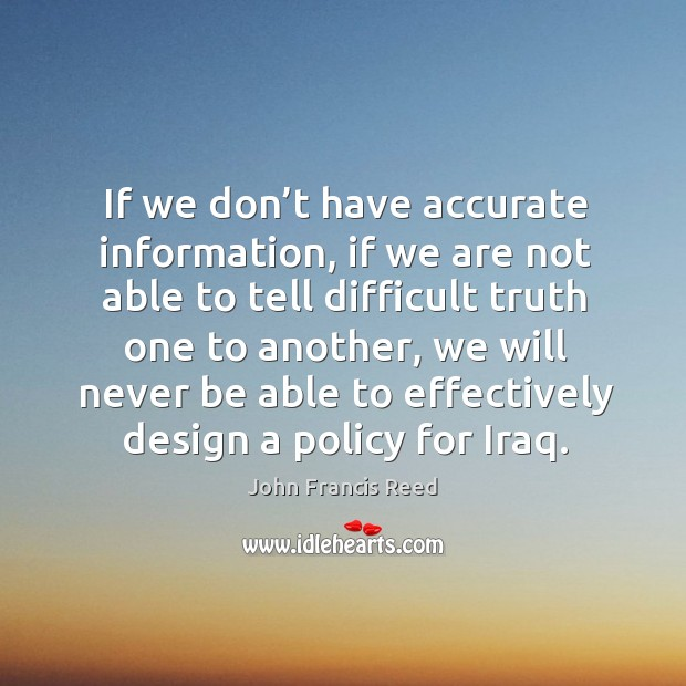 Image, If we don't have accurate information, if we are not able to tell difficult truth one to another