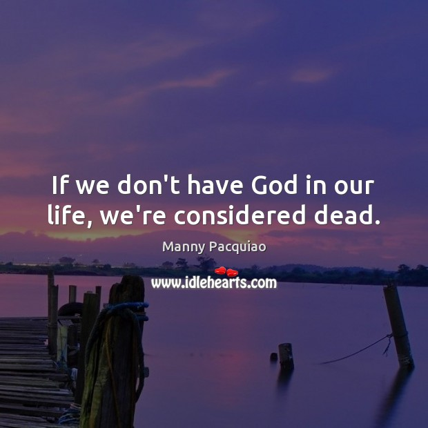 If we don't have God in our life, we're considered dead. Manny Pacquiao Picture Quote