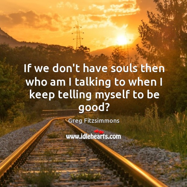 If we don't have souls then who am I talking to when I keep telling myself to be good? Image