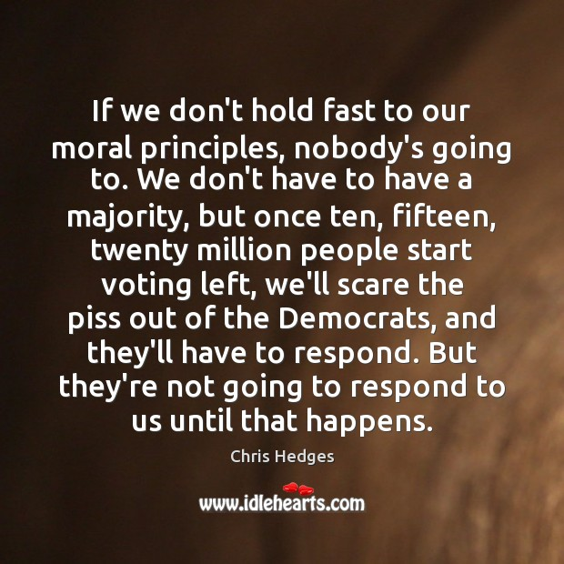 If we don't hold fast to our moral principles, nobody's going to. Vote Quotes Image
