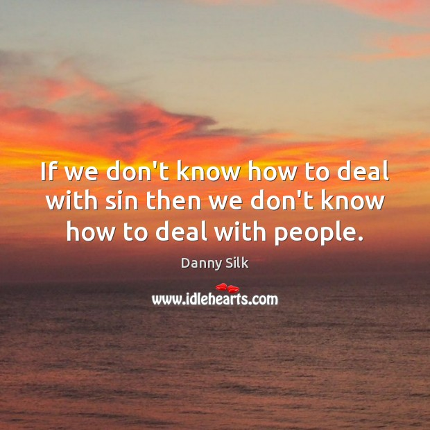 Image, If we don't know how to deal with sin then we don't know how to deal with people.