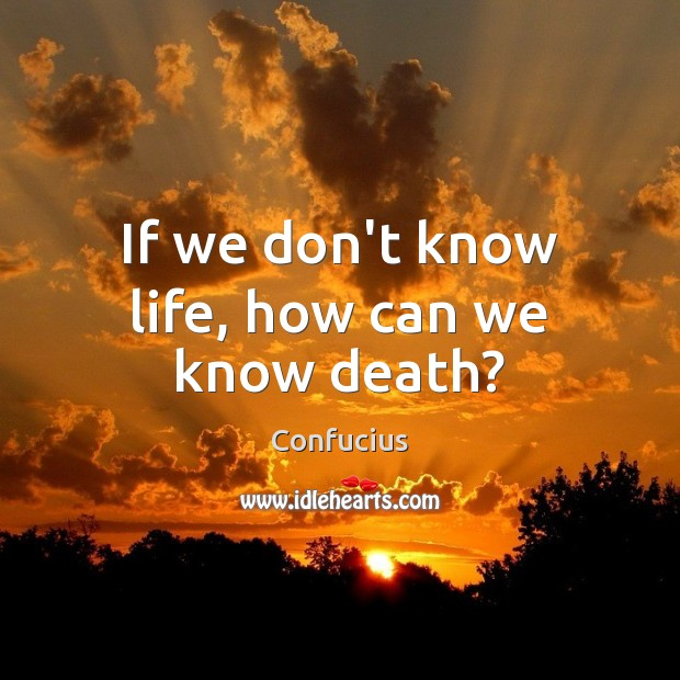 If we don't know life, how can we know death? Image