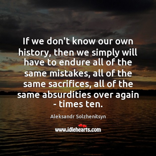 If we don't know our own history, then we simply will have Aleksandr Solzhenitsyn Picture Quote