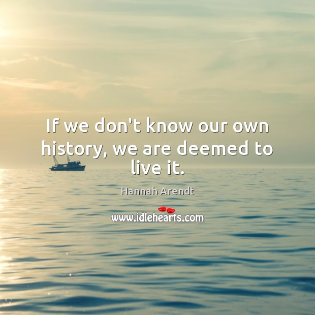 If we don't know our own history, we are deemed to live it. Hannah Arendt Picture Quote