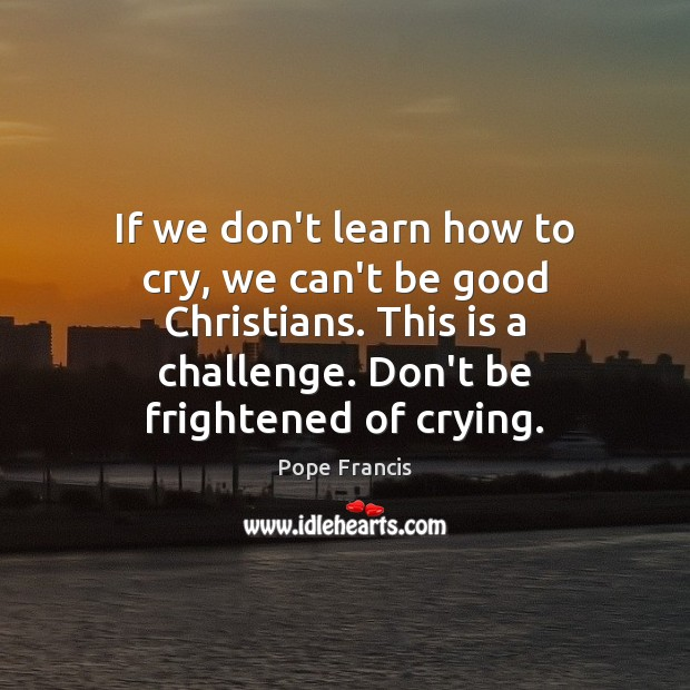 Image, If we don't learn how to cry, we can't be good Christians.