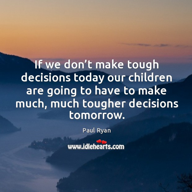 Image, If we don't make tough decisions today our children are going to have to make much, much tougher decisions tomorrow.