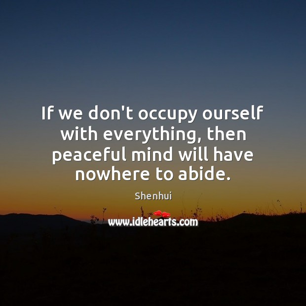 If we don't occupy ourself with everything, then peaceful mind will have nowhere to abide. Image