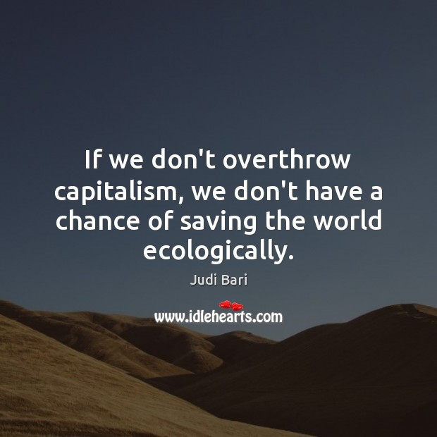 If we don't overthrow capitalism, we don't have a chance of saving the world ecologically. Judi Bari Picture Quote