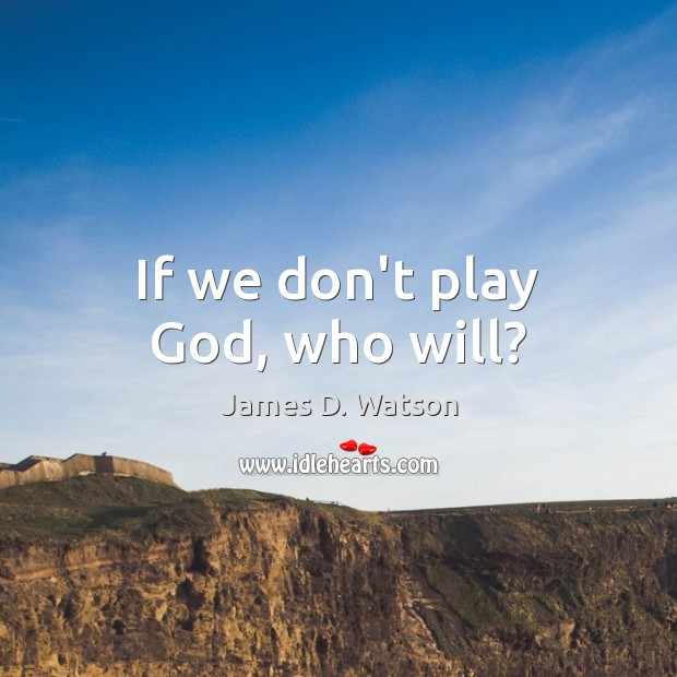 If we don't play God, who will? James D. Watson Picture Quote