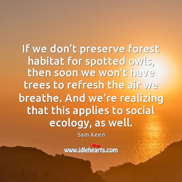 If we don't preserve forest habitat for spotted owls, then soon we Sam Keen Picture Quote