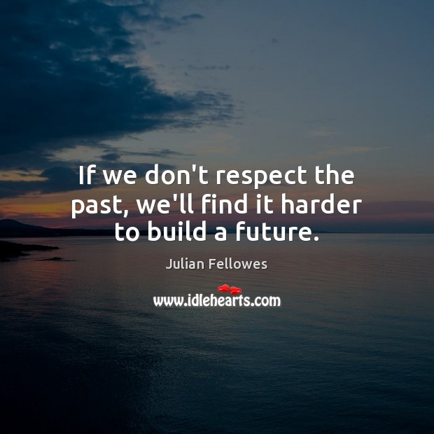 If we don't respect the past, we'll find it harder to build a future. Julian Fellowes Picture Quote