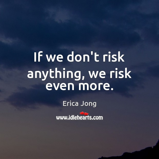 If we don't risk anything, we risk even more. Image