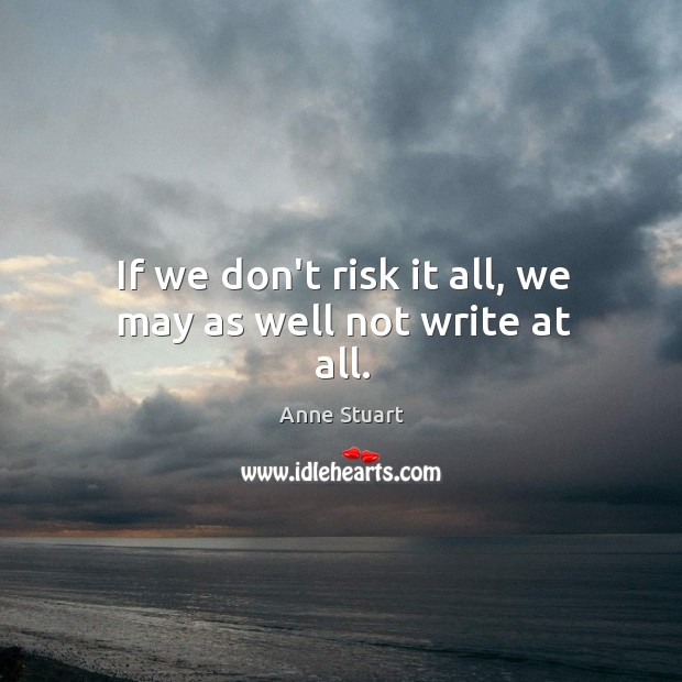 If we don't risk it all, we may as well not write at all. Image