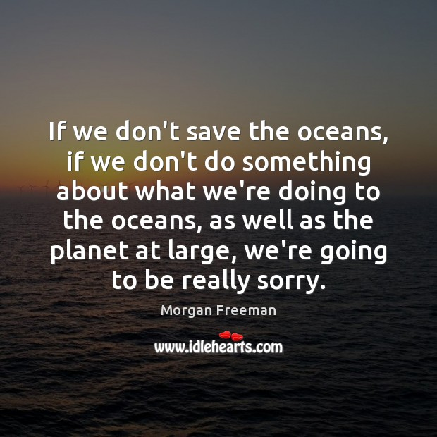 If we don't save the oceans, if we don't do something about Image