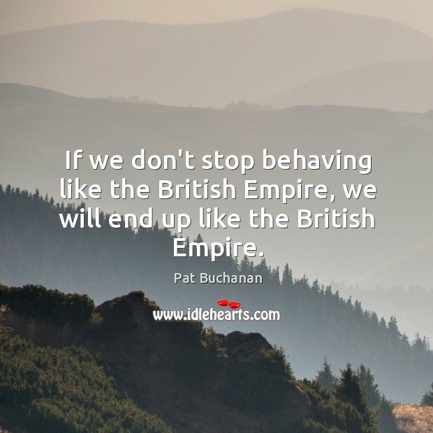 If we don't stop behaving like the British Empire, we will end up like the British Empire. Image