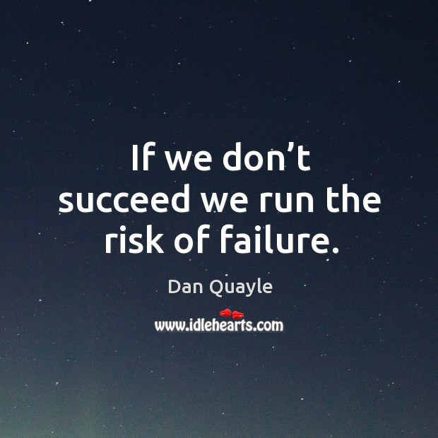 If we don't succeed we run the risk of failure. Image