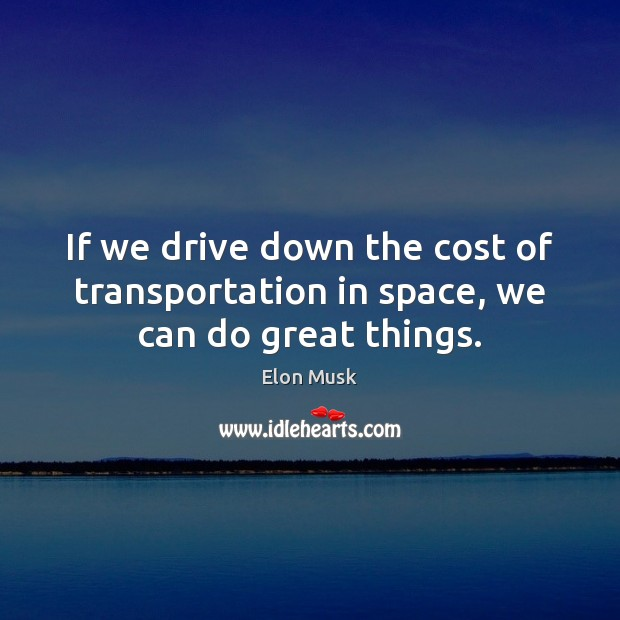If we drive down the cost of transportation in space, we can do great things. Elon Musk Picture Quote