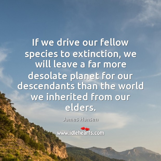 If we drive our fellow species to extinction, we will leave a James Hansen Picture Quote