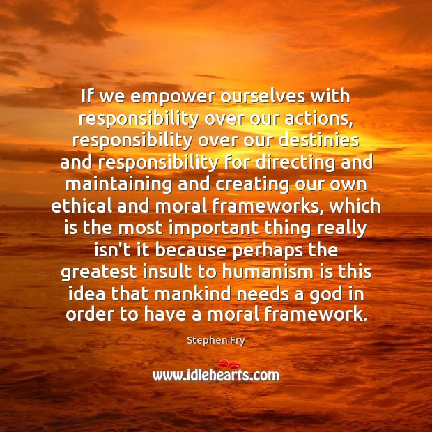 If we empower ourselves with responsibility over our actions, responsibility over our Image