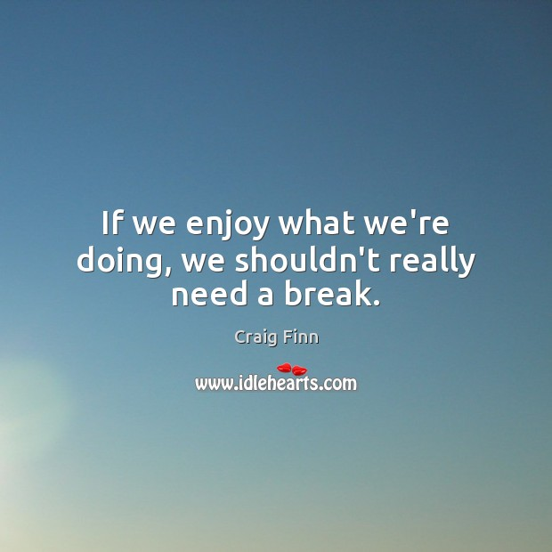 Image, If we enjoy what we're doing, we shouldn't really need a break.