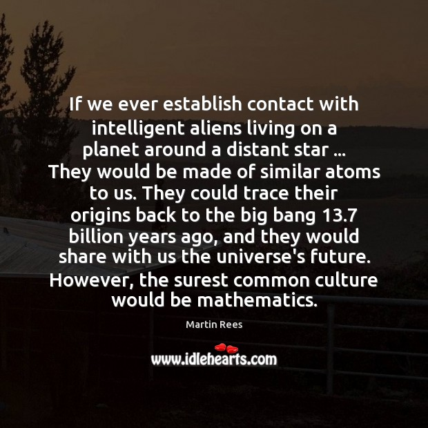 If we ever establish contact with intelligent aliens living on a planet Martin Rees Picture Quote
