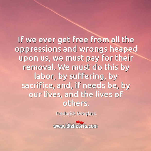 If we ever get free from all the oppressions and wrongs heaped Image