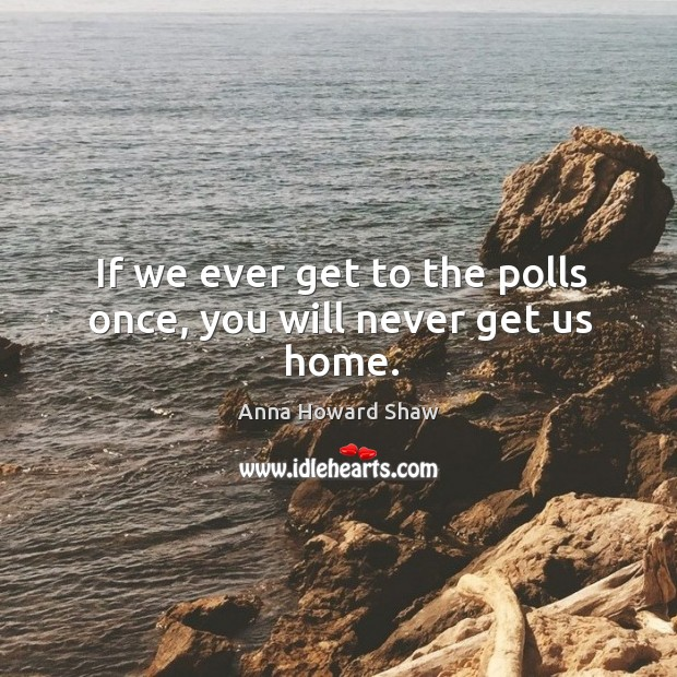 If we ever get to the polls once, you will never get us home. Image