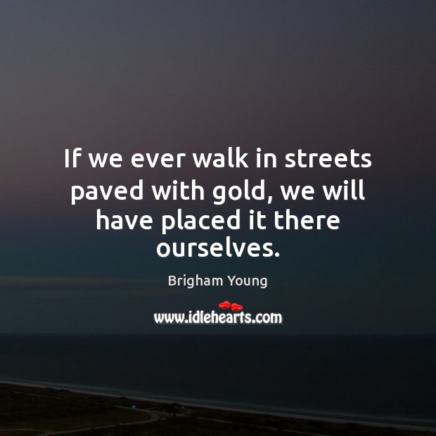 If we ever walk in streets paved with gold, we will have placed it there ourselves. Brigham Young Picture Quote