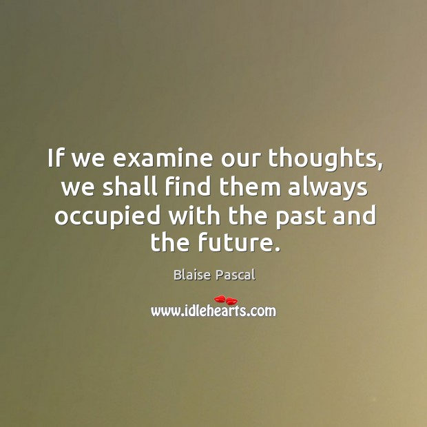 If we examine our thoughts, we shall find them always occupied with the past and the future. Image