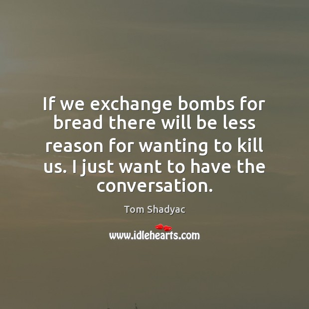 If we exchange bombs for bread there will be less reason for Image