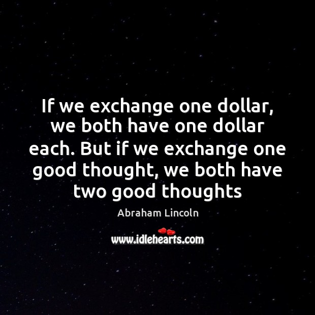 If we exchange one dollar, we both have one dollar each. But Abraham Lincoln Picture Quote