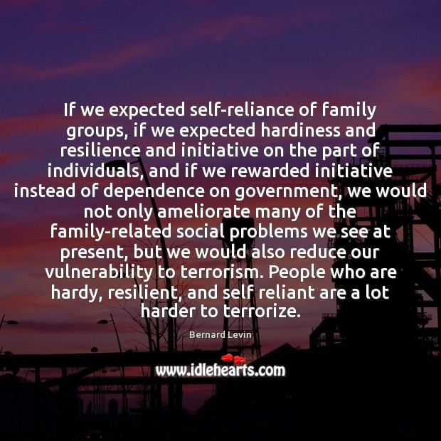 Image, If we expected self-reliance of family groups, if we expected hardiness and