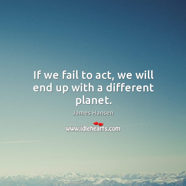 If we fail to act, we will end up with a different planet. James Hansen Picture Quote