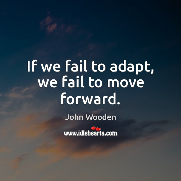 If we fail to adapt, we fail to move forward. John Wooden Picture Quote
