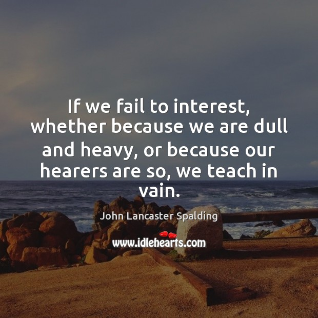If we fail to interest, whether because we are dull and heavy, John Lancaster Spalding Picture Quote