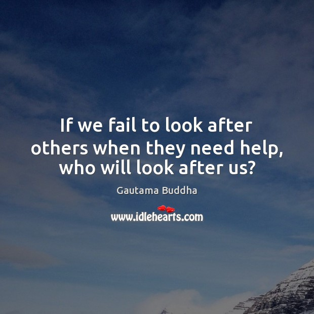 If we fail to look after others when they need help, who will look after us? Image