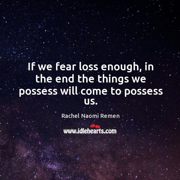 If we fear loss enough, in the end the things we possess will come to possess us. Image