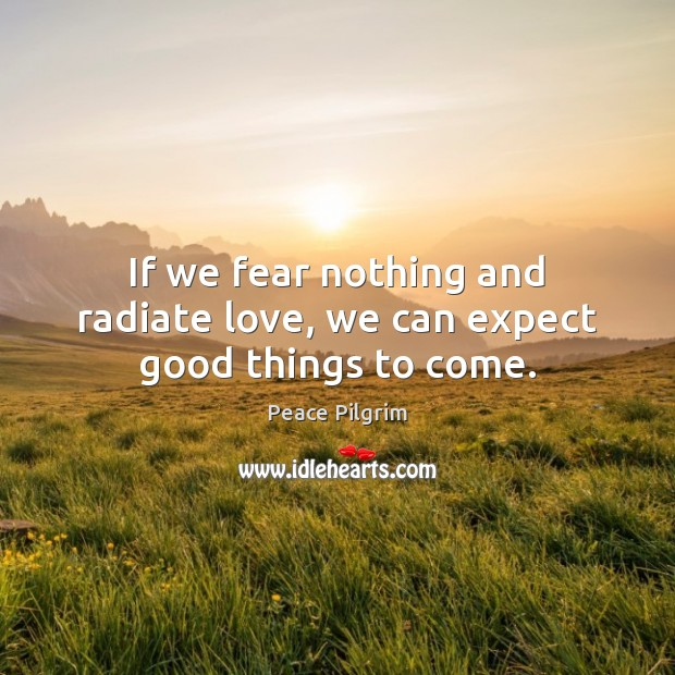 If we fear nothing and radiate love, we can expect good things to come. Image
