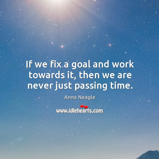 Image, If we fix a goal and work towards it, then we are never just passing time.